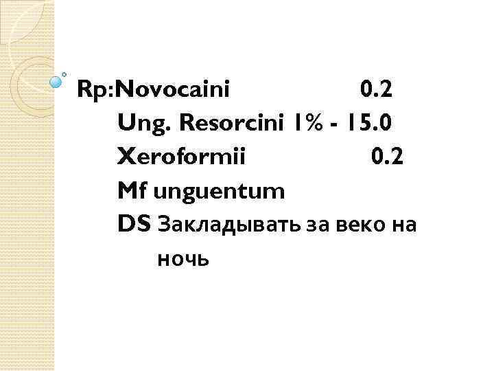 Rp: Novocaini 0. 2 Ung. Resorcini 1% - 15. 0 Xeroformii 0. 2 Mf