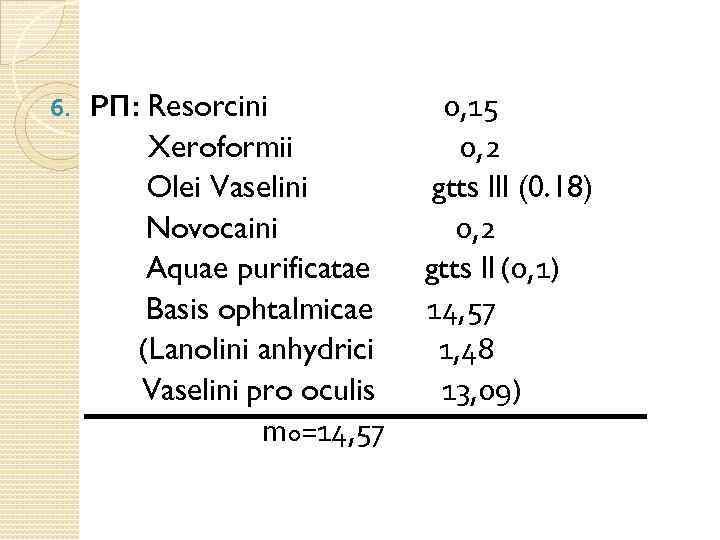 6. РП: Resorcini Xeroformii Olei Vaselini Novocaini Aquae purificatae Basis ophtalmicae (Lanolini anhydrici Vaselini