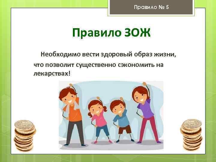 Правило № 5 Правило ЗОЖ Необходимо вести здоровый образ жизни, что позволит существенно сэкономить