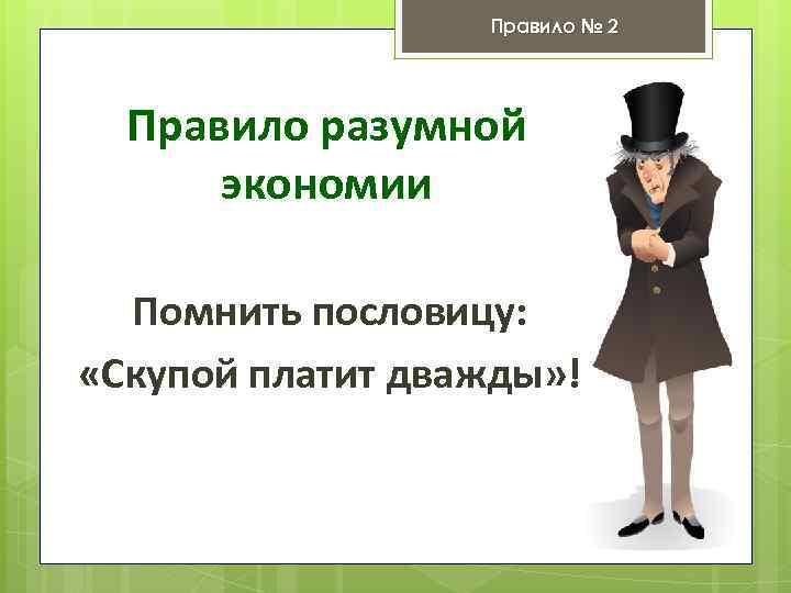 Правило № 2 Правило разумной экономии Помнить пословицу: «Скупой платит дважды» !