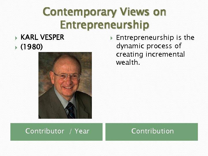 Contemporary Views on Entrepreneurship KARL VESPER (1980) Contributor / Year Entrepreneurship is the dynamic