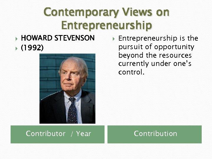 Contemporary Views on Entrepreneurship HOWARD STEVENSON (1992) Contributor / Year Entrepreneurship is the pursuit