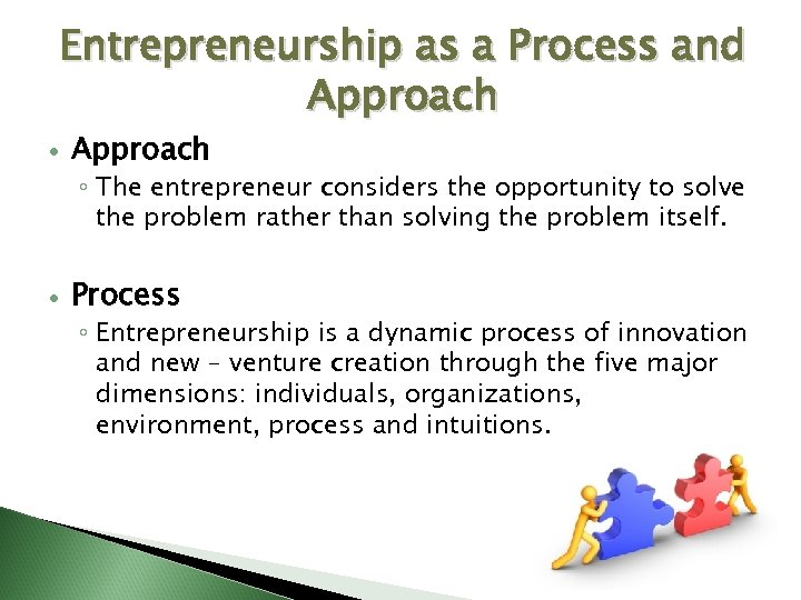 Entrepreneurship as a Process and Approach ◦ The entrepreneur considers the opportunity to solve