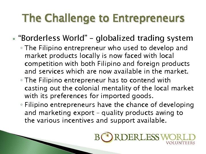 "The Challenge to Entrepreneurs ""Borderless World"" – globalized trading system ◦ The Filipino entrepreneur"