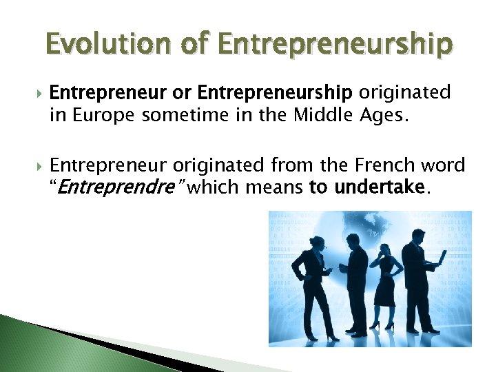 Evolution of Entrepreneurship Entrepreneur or Entrepreneurship originated in Europe sometime in the Middle Ages.
