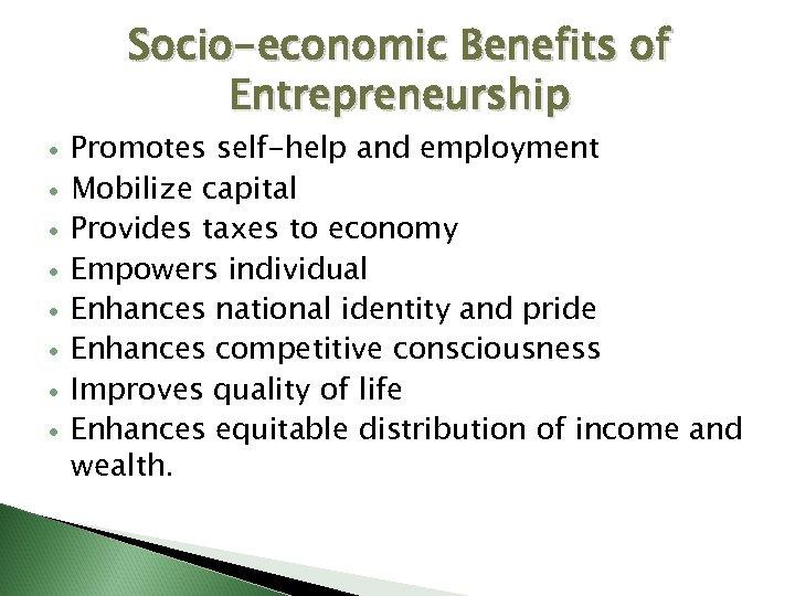 Socio-economic Benefits of Entrepreneurship Promotes self-help and employment Mobilize capital Provides taxes to economy