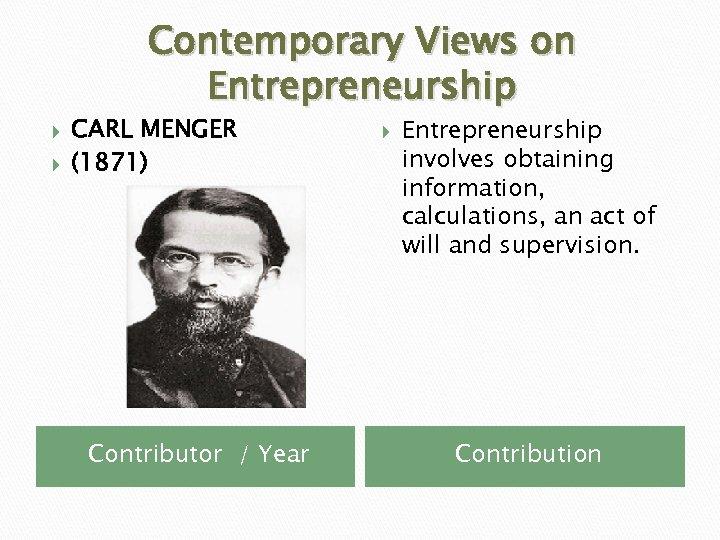 Contemporary Views on Entrepreneurship CARL MENGER (1871) Contributor / Year Entrepreneurship involves obtaining information,