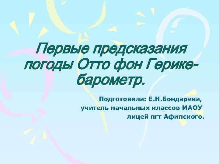 Первые предсказания погоды Отто фон Герикебарометр. Подготовила: Е. Н. Бондарева, учитель начальных классов МАОУ