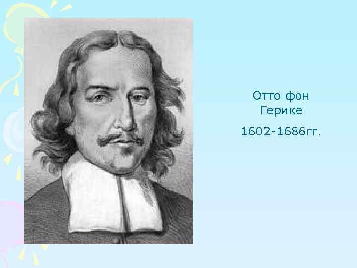 Отто фон Герике 1602 -1686 гг.