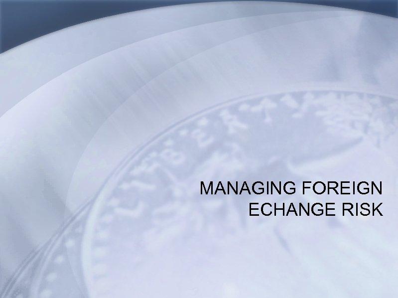 MANAGING FOREIGN ECHANGE RISK