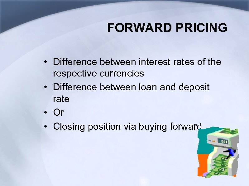 FORWARD PRICING • Difference between interest rates of the respective currencies • Difference between