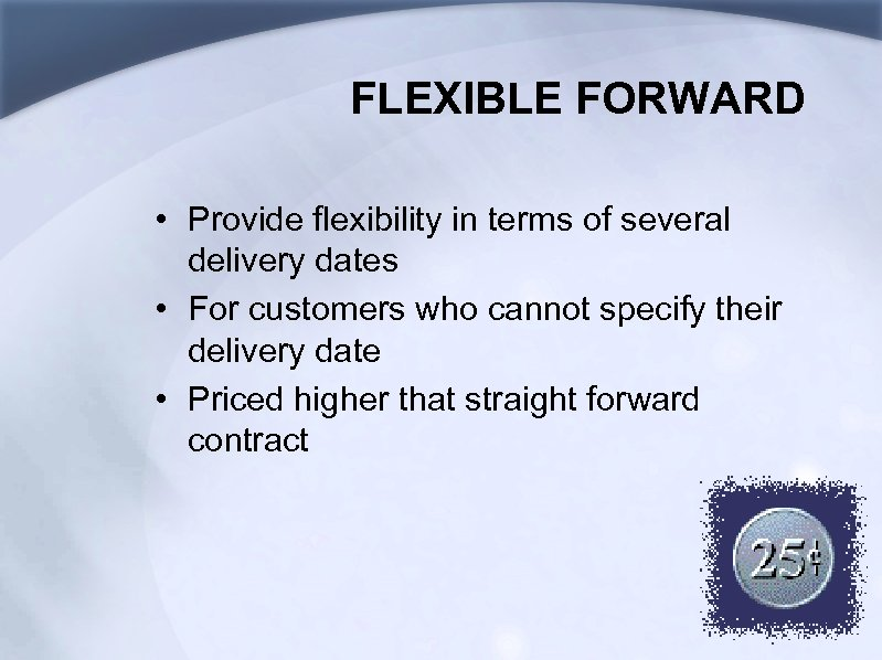 FLEXIBLE FORWARD • Provide flexibility in terms of several delivery dates • For customers