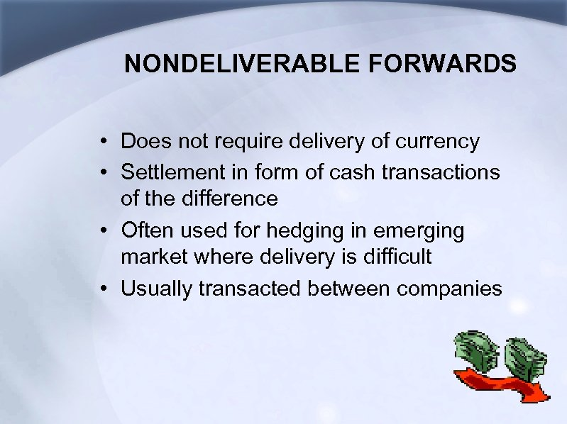 NONDELIVERABLE FORWARDS • Does not require delivery of currency • Settlement in form of