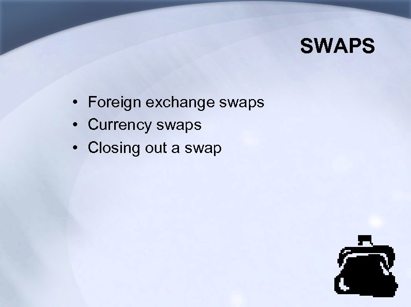SWAPS • Foreign exchange swaps • Currency swaps • Closing out a swap