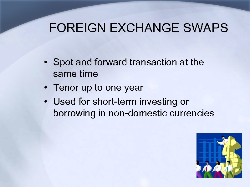 FOREIGN EXCHANGE SWAPS • Spot and forward transaction at the same time • Tenor