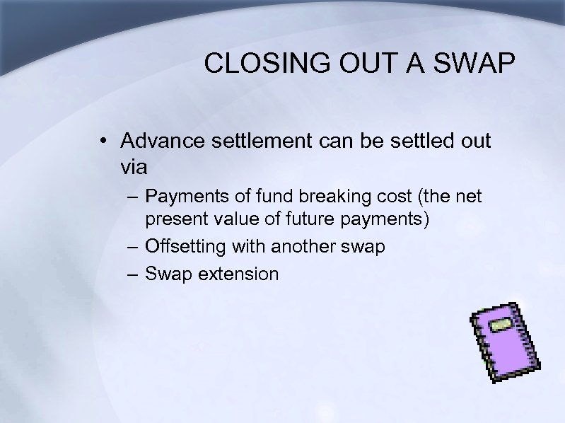 CLOSING OUT A SWAP • Advance settlement can be settled out via – Payments