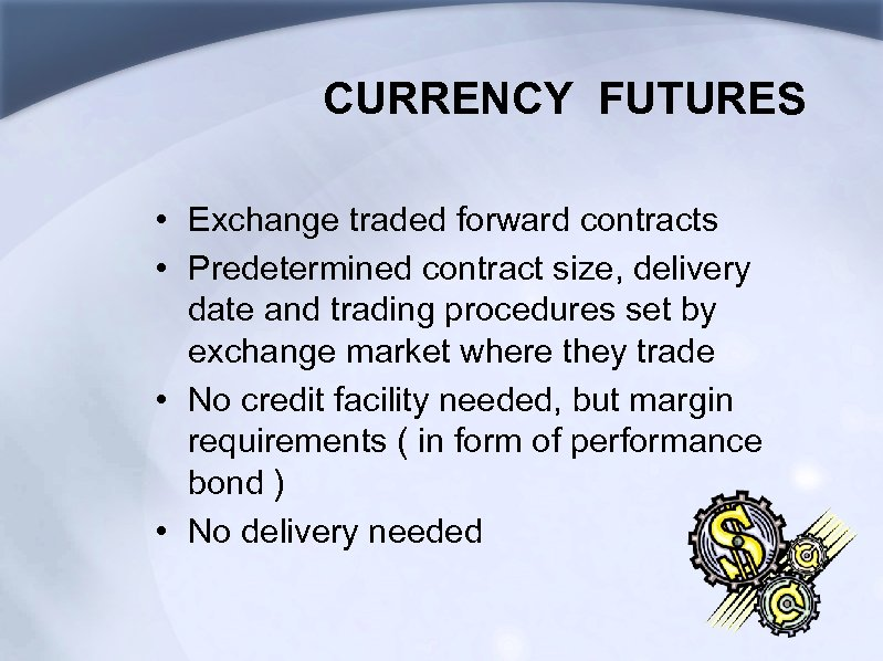 CURRENCY FUTURES • Exchange traded forward contracts • Predetermined contract size, delivery date and
