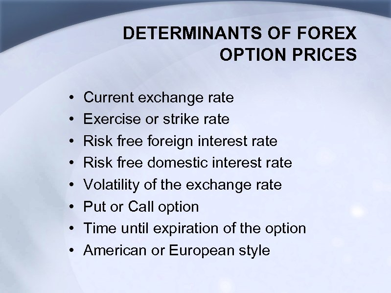 DETERMINANTS OF FOREX OPTION PRICES • • Current exchange rate Exercise or strike rate