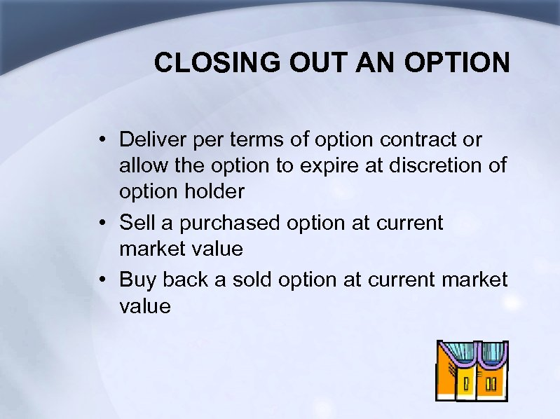 CLOSING OUT AN OPTION • Deliver per terms of option contract or allow the