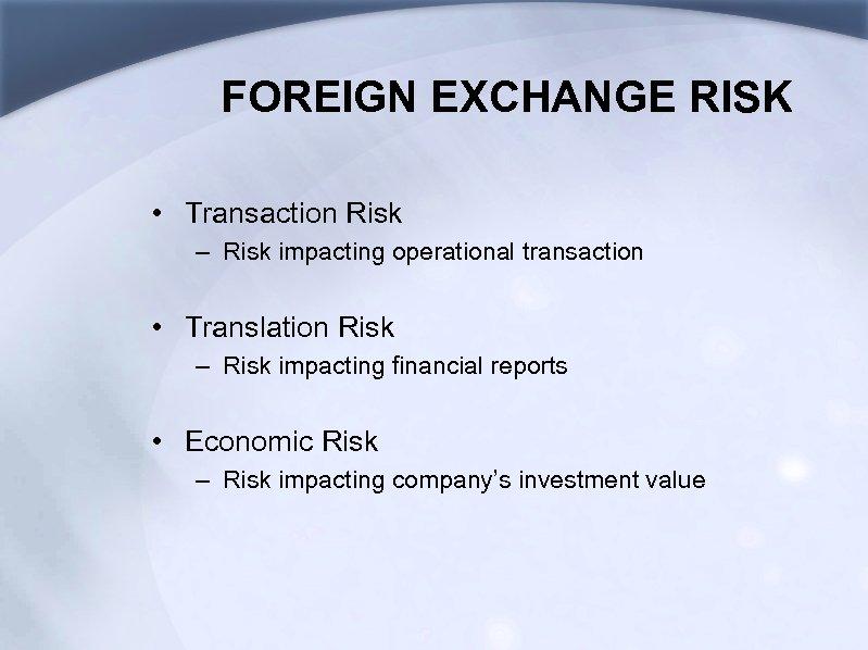 FOREIGN EXCHANGE RISK • Transaction Risk – Risk impacting operational transaction • Translation Risk