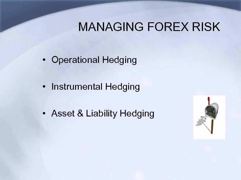 MANAGING FOREX RISK • Operational Hedging • Instrumental Hedging • Asset & Liability Hedging