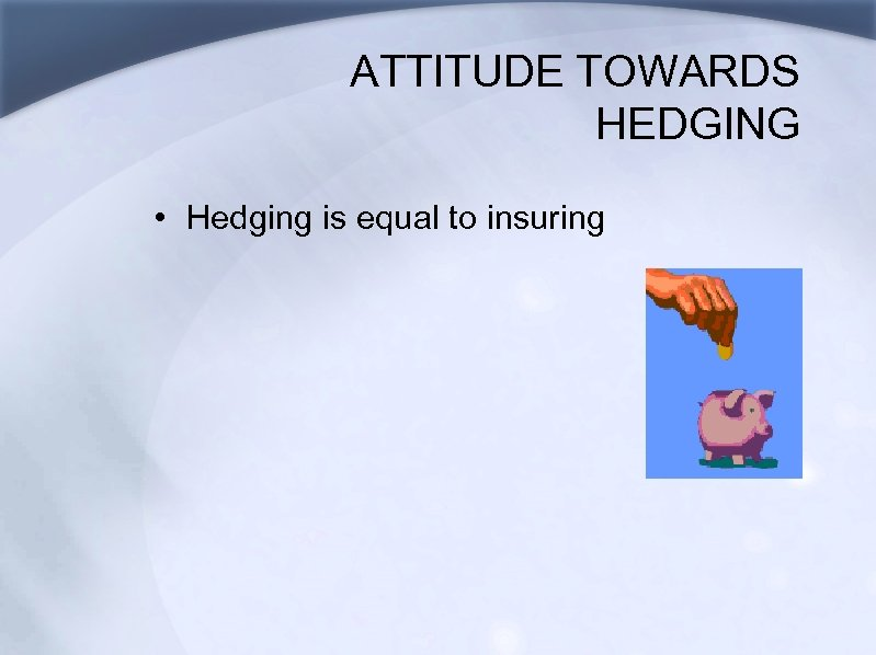 ATTITUDE TOWARDS HEDGING • Hedging is equal to insuring
