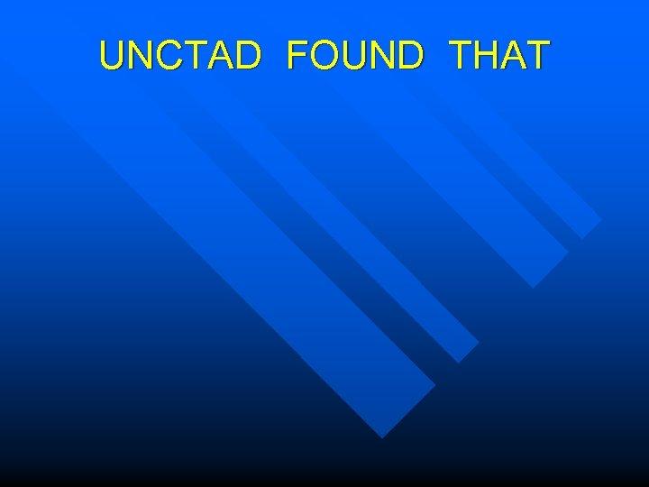 UNCTAD FOUND THAT
