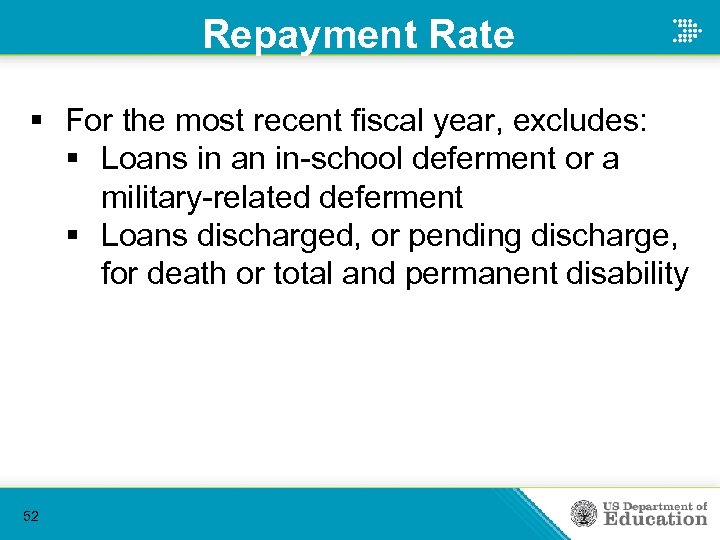 Repayment Rate § For the most recent fiscal year, excludes: § Loans in an