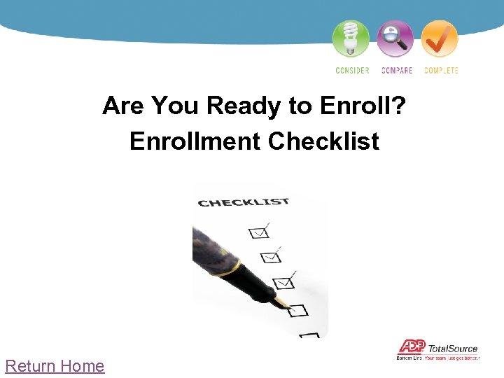 Are You Ready to Enroll? Enrollment Checklist Return Home