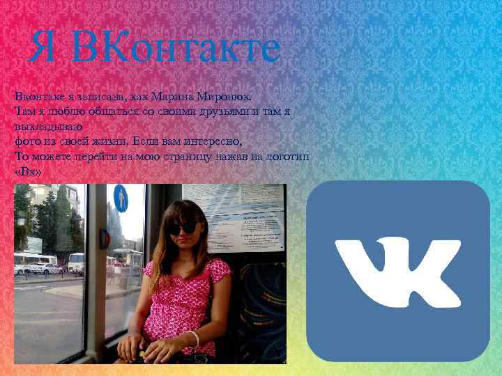 Я ВКонтакте Вконтаке я записана, как Марина Миронюк. Там я люблю общаться со своими