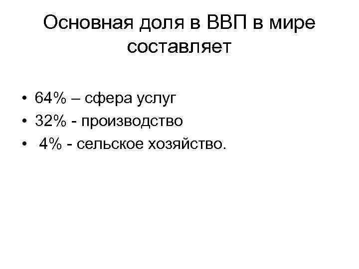 Основная доля в ВВП в мире составляет • 64% – сфера услуг • 32%