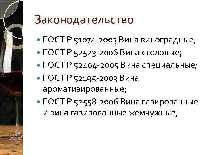 Законодательство ГОСТ Р 51074 -2003 Вина виноградные; ГОСТ Р 52523 -2006 Вина столовые; ГОСТ