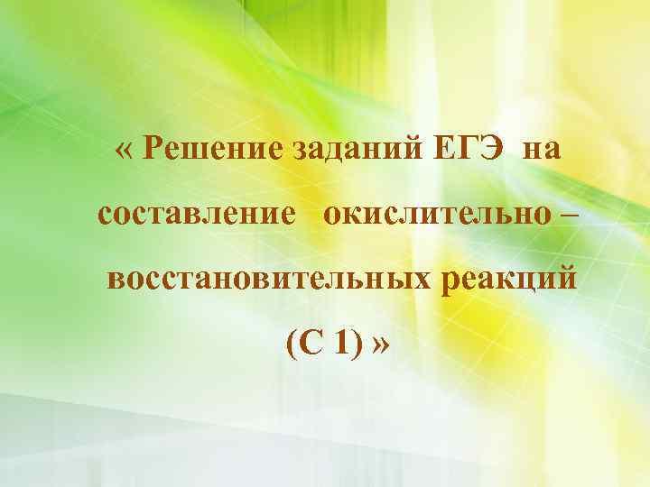 « Решение заданий ЕГЭ на составление окислительно – восстановительных реакций (С 1) »