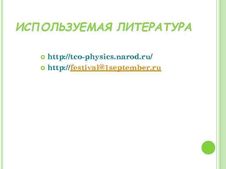 ИСПОЛЬЗУЕМАЯ ЛИТЕРАТУРА http: //tco-physics. narod. ru/ http: //festival@1 september. ru