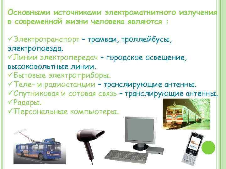 Основными источниками электромагнитного излучения в современной жизни человека являются : üЭлектротранспорт – трамваи, троллейбусы,