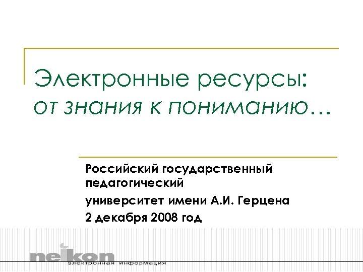 Электронные ресурсы: от знания к пониманию… Российский государственный педагогический университет имени А. И. Герцена