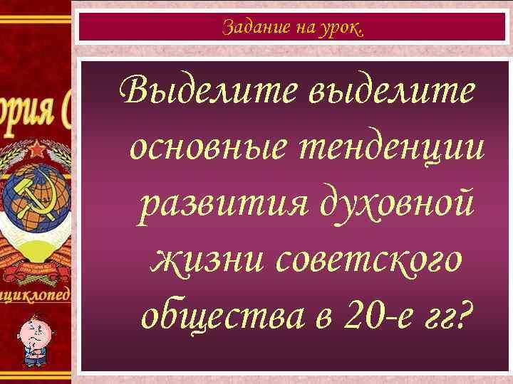 Задание на урок. Выделите выделите основные тенденции развития духовной жизни советского общества в 20