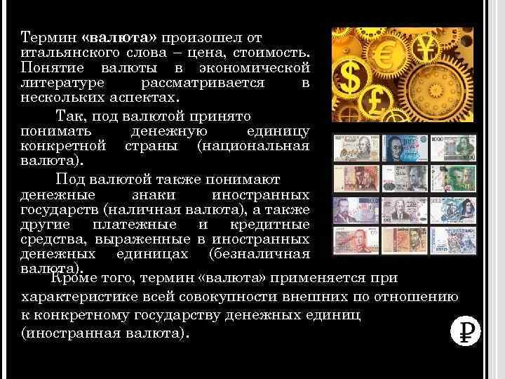 Термин «валюта» произошел от итальянского слова – цена, стоимость. Понятие валюты в экономической литературе
