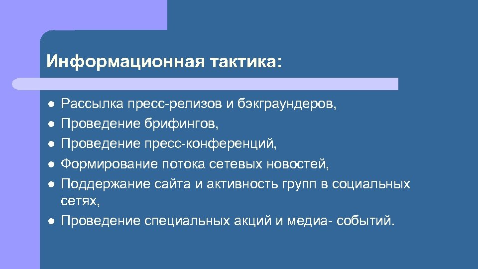 Информационная тактика: l l l Рассылка пресс-релизов и бэкграундеров, Проведение брифингов, Проведение пресс-конференций, Формирование