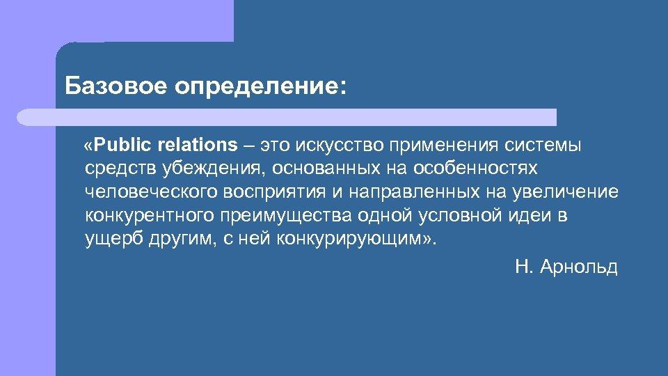 Базовое определение: «Public relations – это искусство применения системы средств убеждения, основанных на особенностях