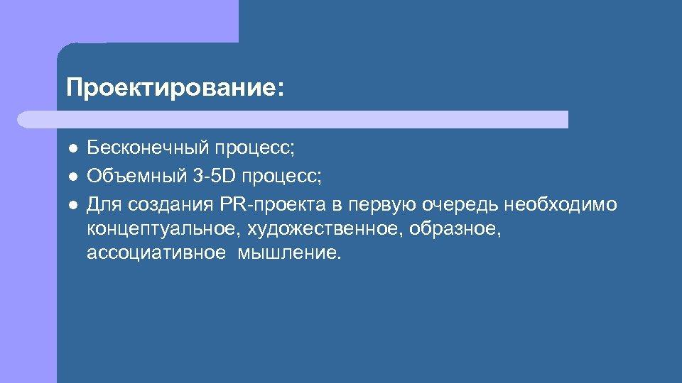 Проектирование: l l l Бесконечный процесс; Объемный 3 -5 D процесс; Для создания PR-проекта