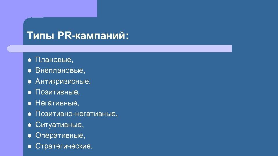 Типы PR-кампаний: l l l l l Плановые, Внеплановые, Антикризисные, Позитивные, Негативные, Позитивно-негативные, Ситуативные,