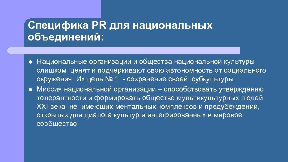 Специфика PR для национальных объединений: l l Национальные организации и общества национальной культуры слишком