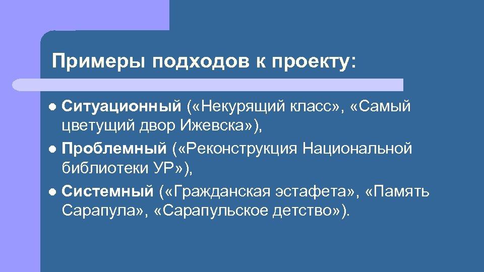 Примеры подходов к проекту: Ситуационный ( «Некурящий класс» , «Самый цветущий двор Ижевска» ),