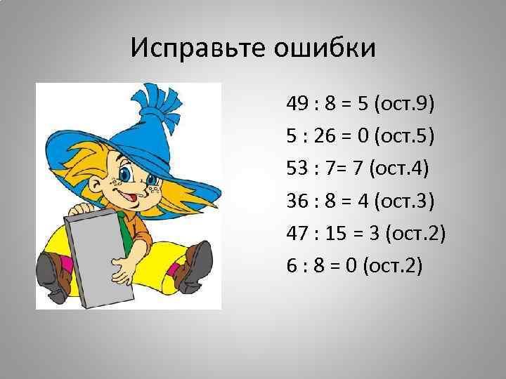 Исправьте ошибки 49 : 8 = 5 (ост. 9) 5 : 26 = 0