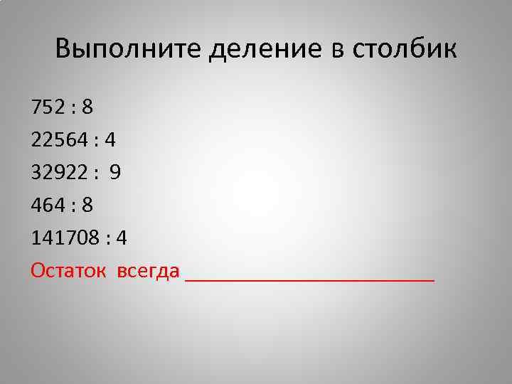 Выполните деление в столбик 752 : 8 22564 : 4 32922 : 9 464