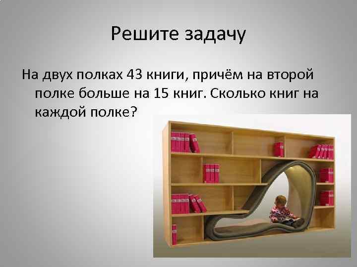 Решите задачу На двух полках 43 книги, причём на второй полке больше на 15