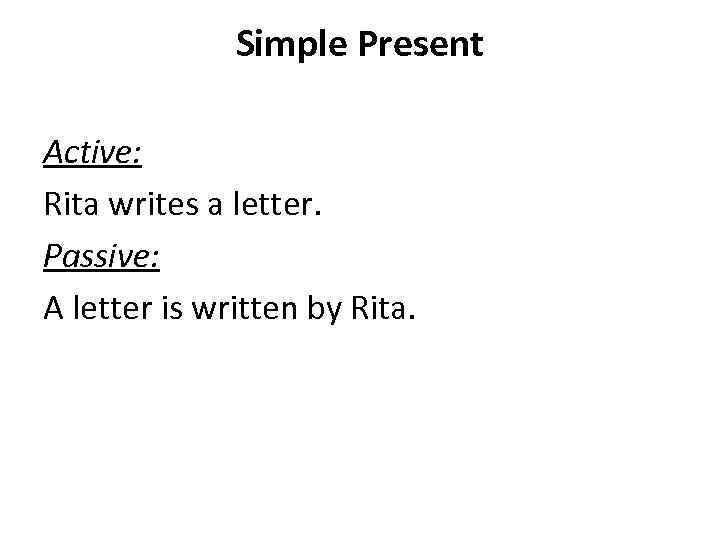 Simple Present Active: Rita writes a letter. Passive: A letter is written by Rita.