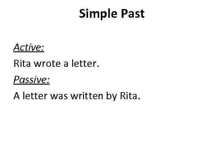 Simple Past Active: Rita wrote a letter. Passive: A letter was written by Rita.