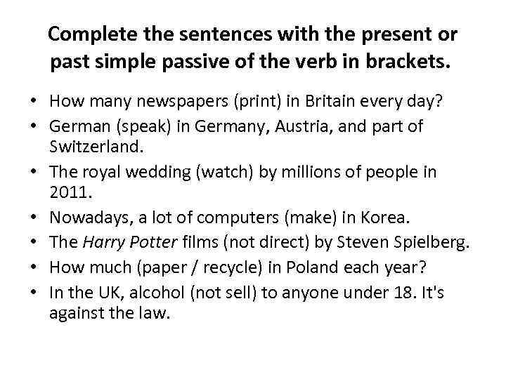 Complete the sentences with the present or past simple passive of the verb in